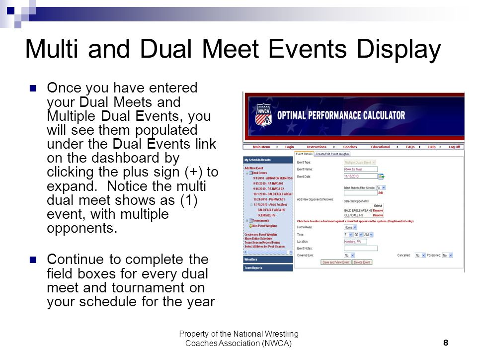 Property of the National Wrestling Coaches Association (NWCA) 8 Multi and Dual Meet Events Display Once you have entered your Dual Meets and Multiple Dual Events, you will see them populated under the Dual Events link on the dashboard by clicking the plus sign (+) to expand.