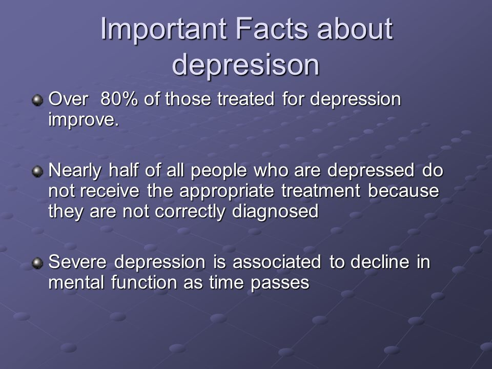 Important Facts about depresison Over 80% of those treated for depression improve. Nearly half of all people who are depressed do not receive the appr