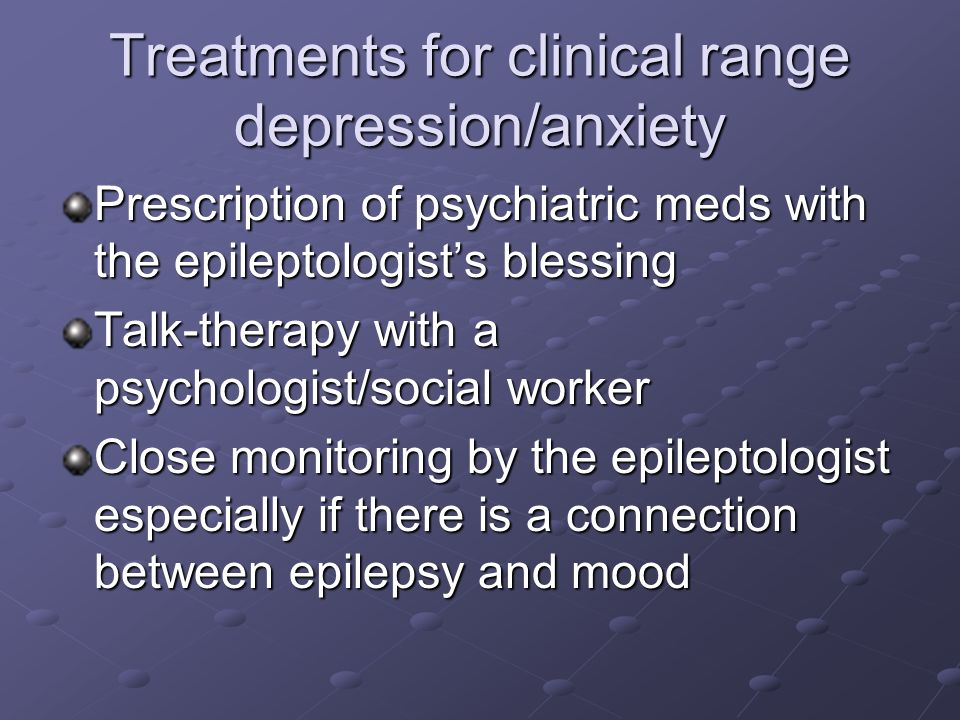 Treatments for clinical range depression/anxiety Prescription of psychiatric meds with the epileptologists blessing Talk-therapy with a psychologist/s