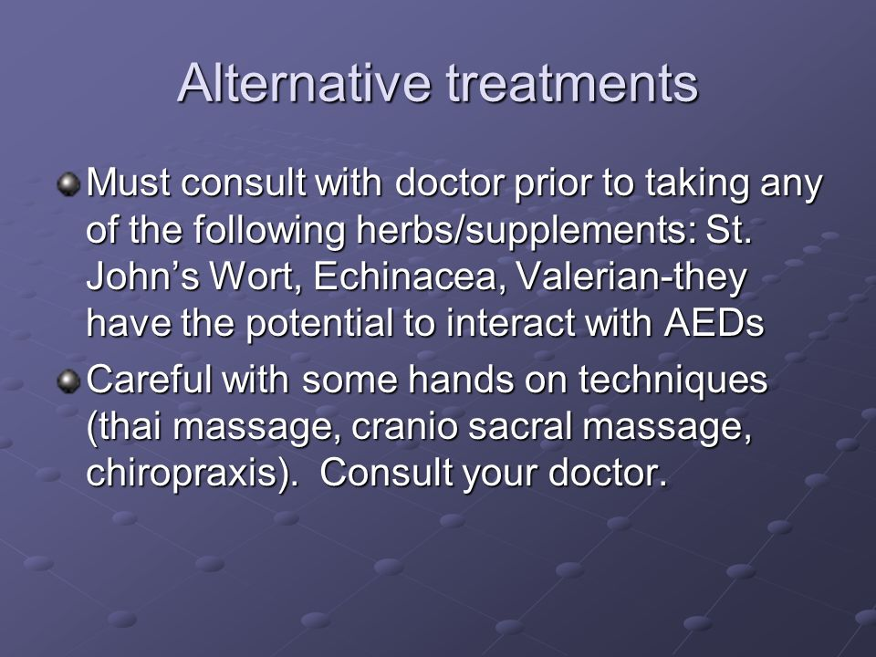 Alternative treatments Must consult with doctor prior to taking any of the following herbs/supplements: St. Johns Wort, Echinacea, Valerian-they have