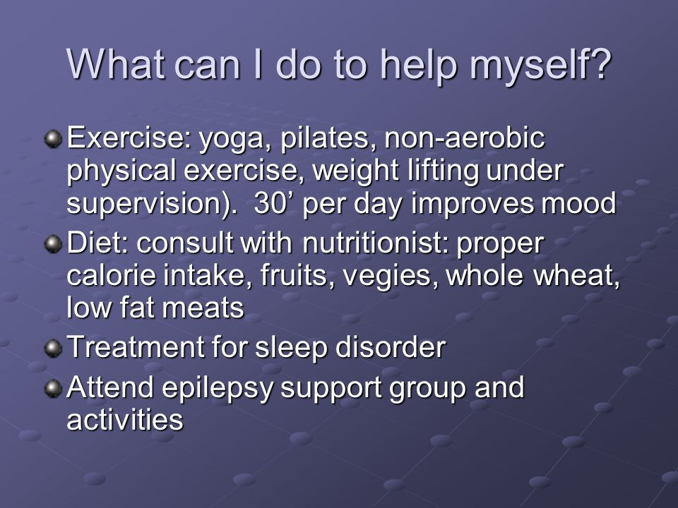 What can I do to help myself? Exercise: yoga, pilates, non-aerobic physical exercise, weight lifting under supervision). 30 per day improves mood Diet