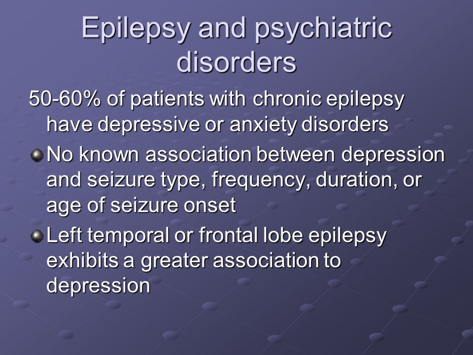 Epilepsy and psychiatric disorders 50-60% of patients with chronic epilepsy have depressive or anxiety disorders No known association between depressi