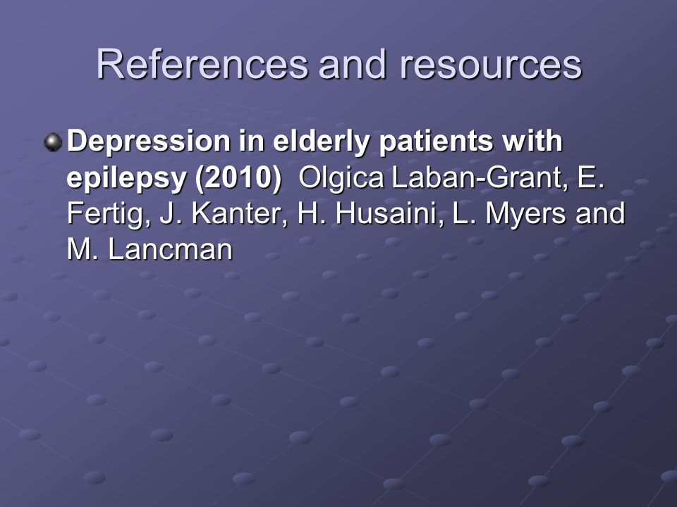 References and resources Depression in elderly patients with epilepsy (2010) Olgica Laban-Grant, E. Fertig, J. Kanter, H. Husaini, L. Myers and M. Lan