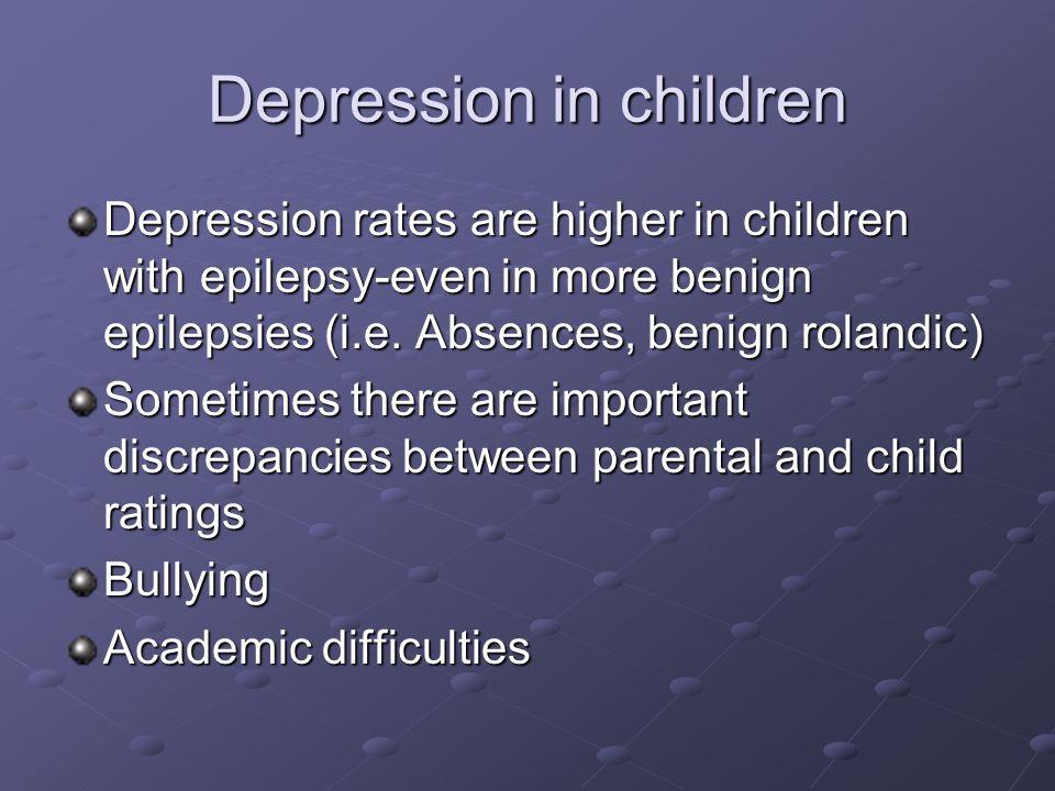 Depression in children Depression rates are higher in children with epilepsy-even in more benign epilepsies (i.e. Absences, benign rolandic) Sometimes