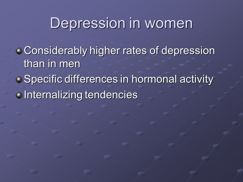 Depression in women Considerably higher rates of depression than in men Specific differences in hormonal activity Internalizing tendencies