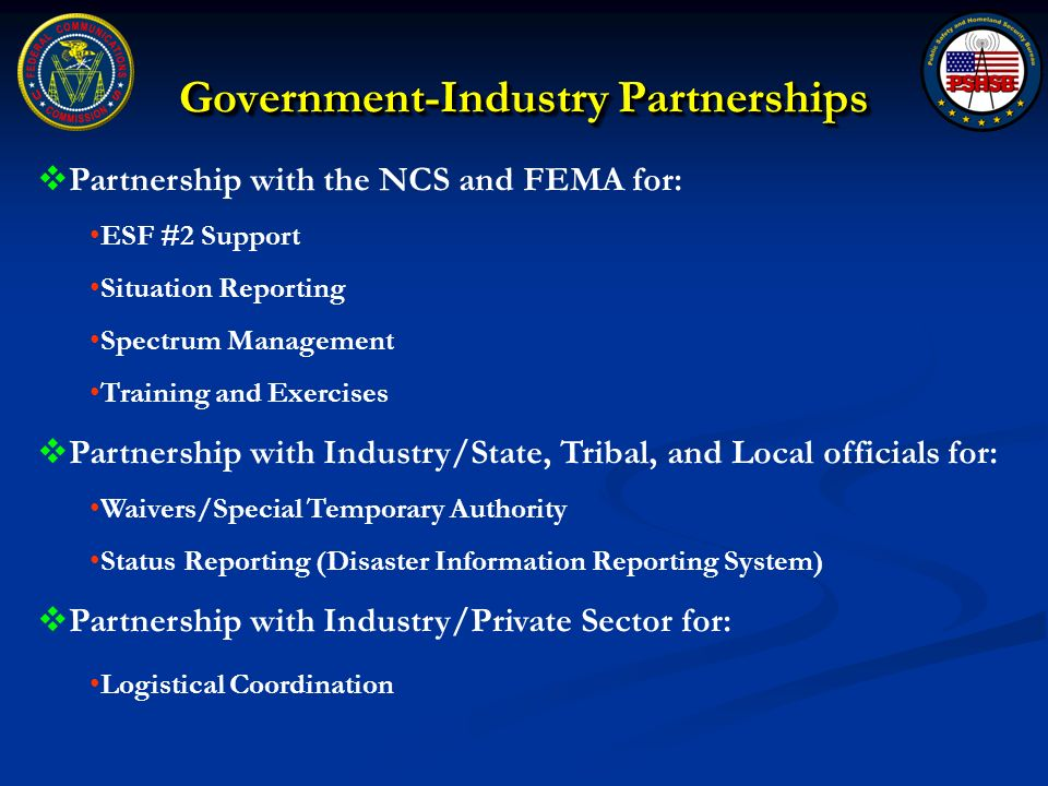 Government-Industry Partnerships Partnership with the NCS and FEMA for: ESF #2 Support Situation Reporting Spectrum Management Training and Exercises