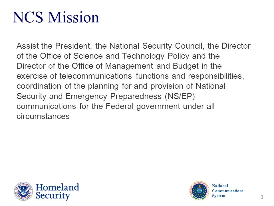 Presenters Name June 17, 2003 National Communications System 3 NCS Mission Assist the President, the National Security Council, the Director of the Of