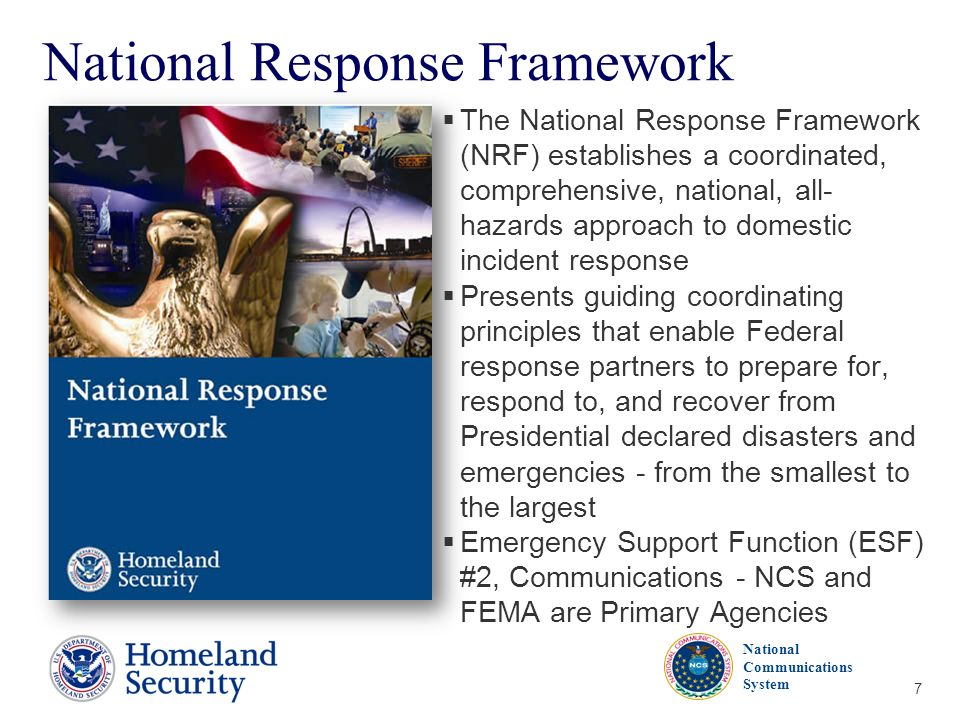 Presenters Name June 17, 2003 National Communications System 7 National Response Framework The National Response Framework (NRF) establishes a coordin