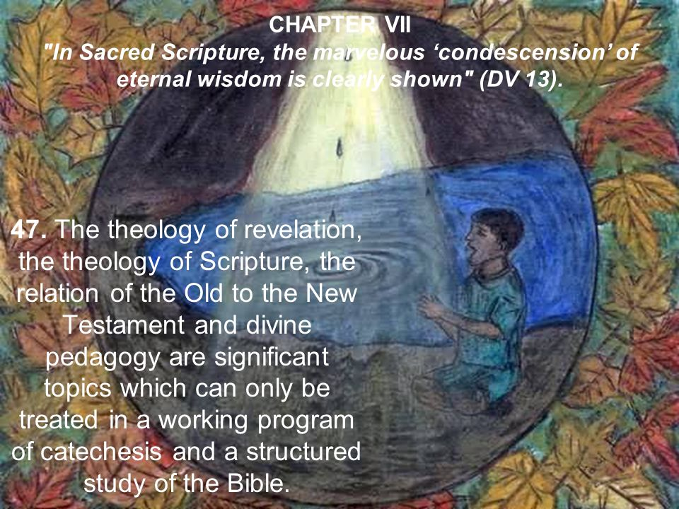 CHAPTER VII In Sacred Scripture, the marvelous condescension of eternal wisdom is clearly shown (DV 13).