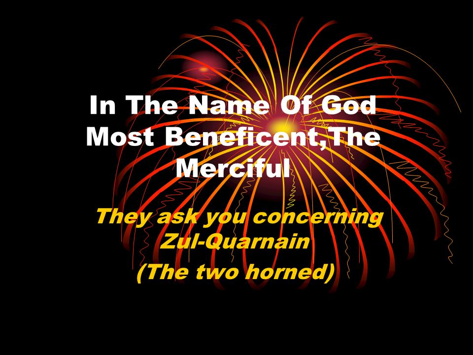In The Name Of God Most Beneficent,The Merciful They ask you concerning Zul-Quarnain (The two horned)