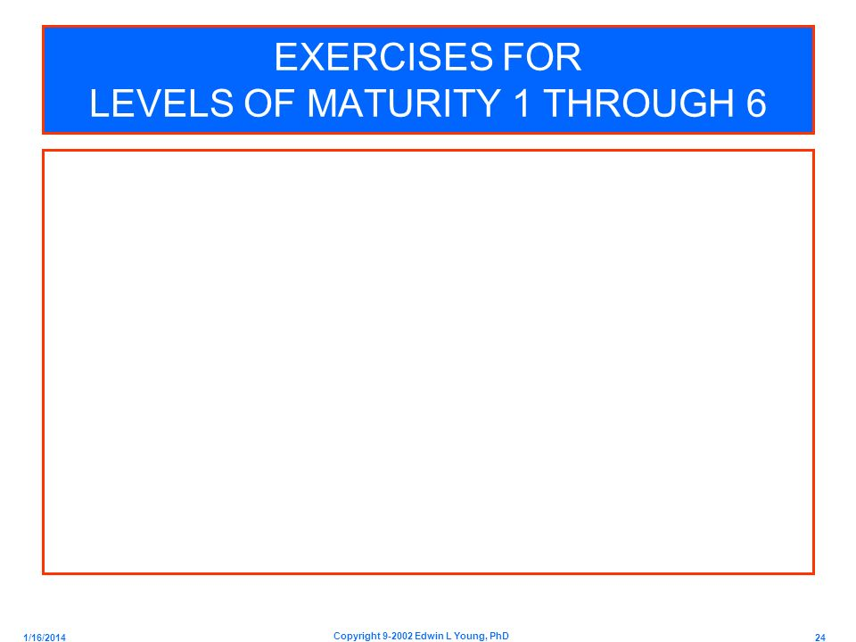 1/16/2014 24 Copyright 9-2002 Edwin L Young, PhD EXERCISES FOR LEVELS OF MATURITY 1 THROUGH 6