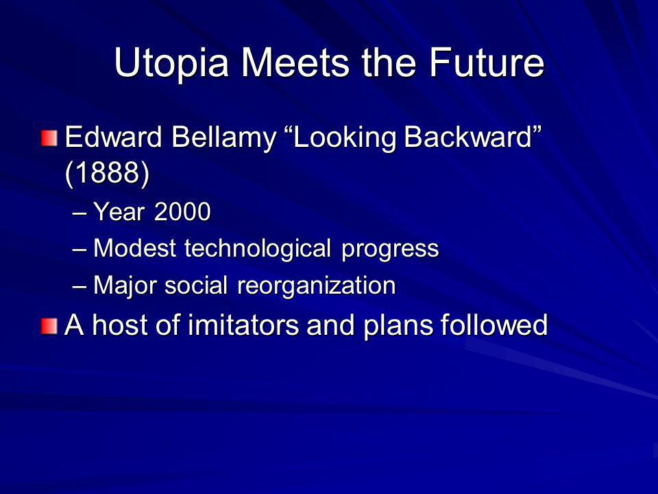 Utopia Meets the Future Edward Bellamy Looking Backward (1888) –Year 2000 –Modest technological progress –Major social reorganization A host of imitators and plans followed