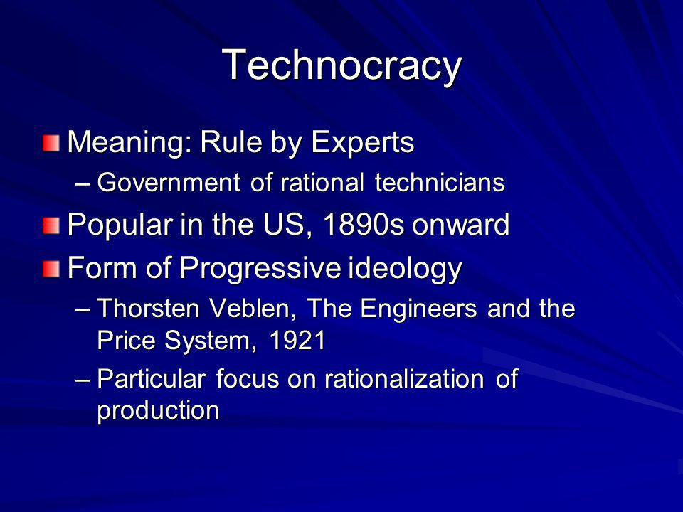 Technocracy Meaning: Rule by Experts –Government of rational technicians Popular in the US, 1890s onward Form of Progressive ideology –Thorsten Veblen, The Engineers and the Price System, 1921 –Particular focus on rationalization of production