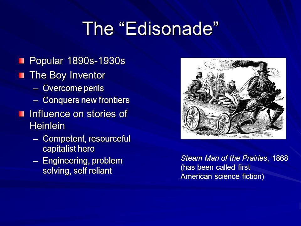 The Edisonade Popular 1890s-1930s The Boy Inventor –Overcome perils –Conquers new frontiers Influence on stories of Heinlein –Competent, resourceful capitalist hero –Engineering, problem solving, self reliant Steam Man of the Prairies, 1868 (has been called first American science fiction)