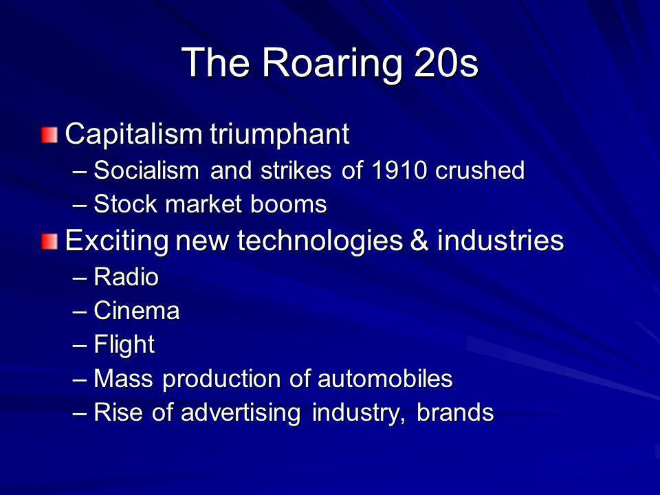 The Roaring 20s Capitalism triumphant –Socialism and strikes of 1910 crushed –Stock market booms Exciting new technologies & industries –Radio –Cinema