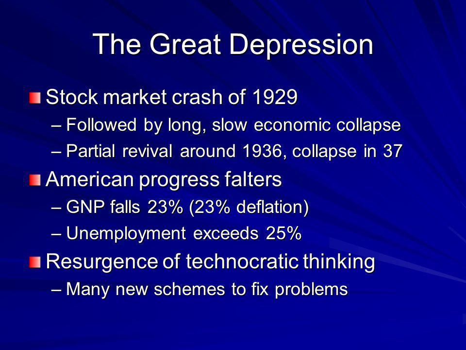 The Great Depression Stock market crash of 1929 –Followed by long, slow economic collapse –Partial revival around 1936, collapse in 37 American progress falters –GNP falls 23% (23% deflation) –Unemployment exceeds 25% Resurgence of technocratic thinking –Many new schemes to fix problems