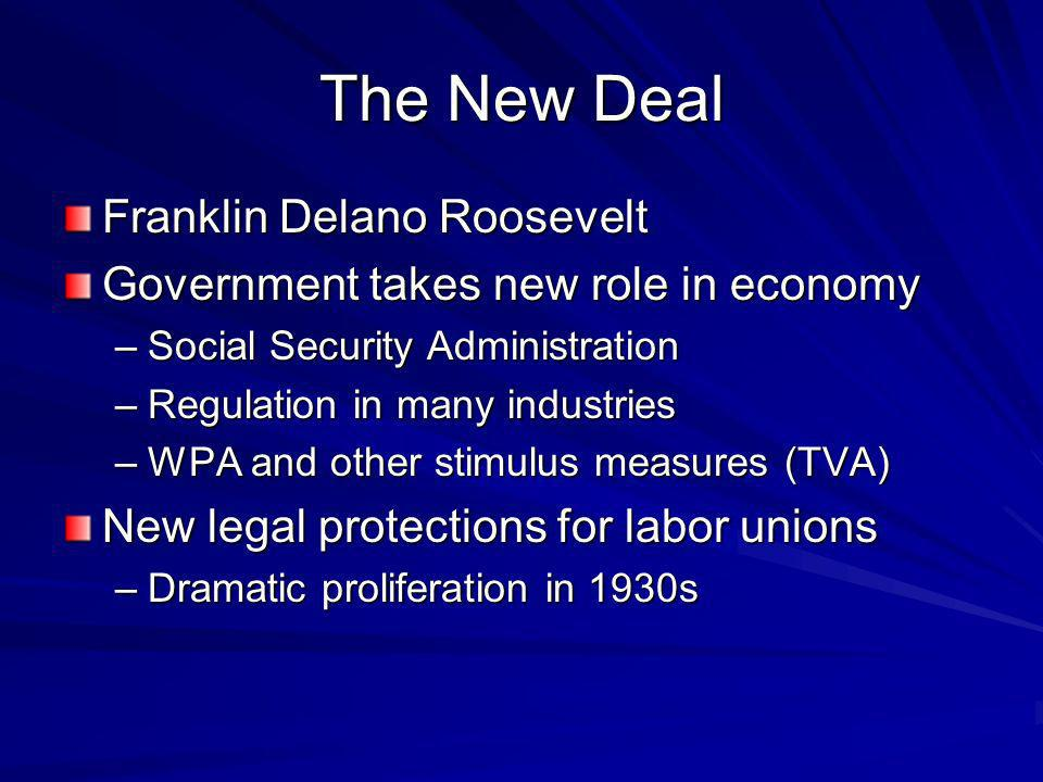 The New Deal Franklin Delano Roosevelt Government takes new role in economy –Social Security Administration –Regulation in many industries –WPA and other stimulus measures (TVA) New legal protections for labor unions –Dramatic proliferation in 1930s