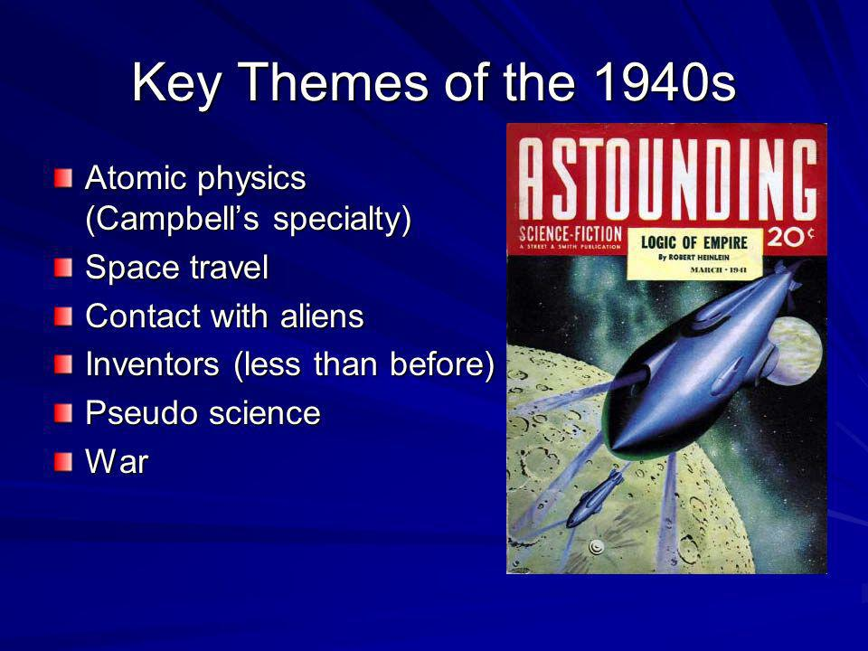 Key Themes of the 1940s Atomic physics (Campbells specialty) Space travel Contact with aliens Inventors (less than before) Pseudo science War