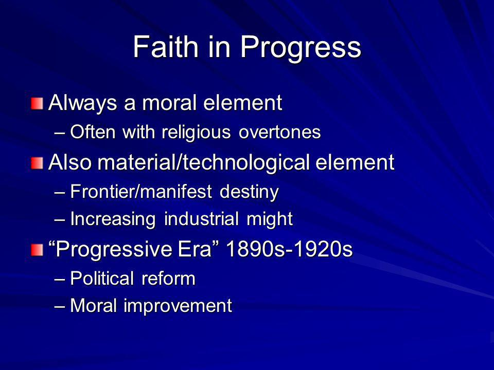 Faith in Progress Always a moral element –Often with religious overtones Also material/technological element –Frontier/manifest destiny –Increasing industrial might Progressive Era 1890s-1920s –Political reform –Moral improvement