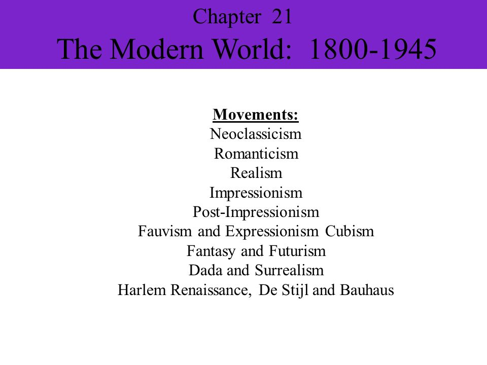 Chapter 21 The Modern World: 1800-1945 Movements: Neoclassicism Romanticism Realism Impressionism Post-Impressionism Fauvism and Expressionism Cubism