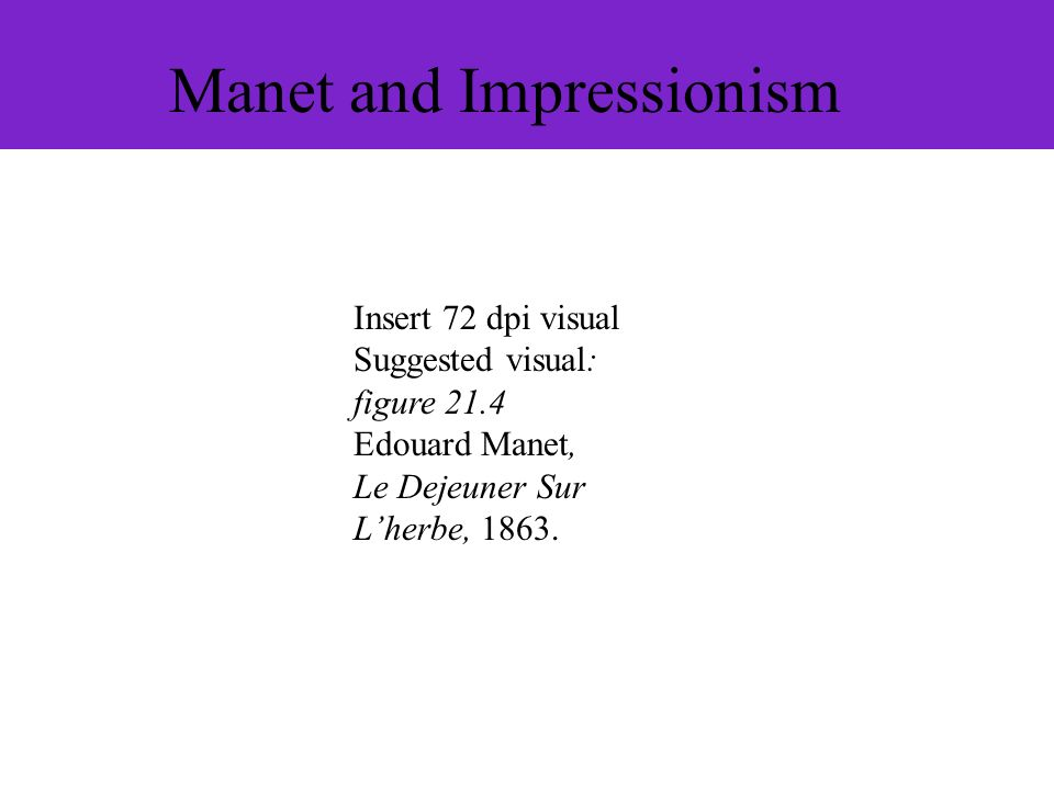 Manet and Impressionism Insert 72 dpi visual Suggested visual: figure 21.4 Edouard Manet, Le Dejeuner Sur Lherbe, 1863.