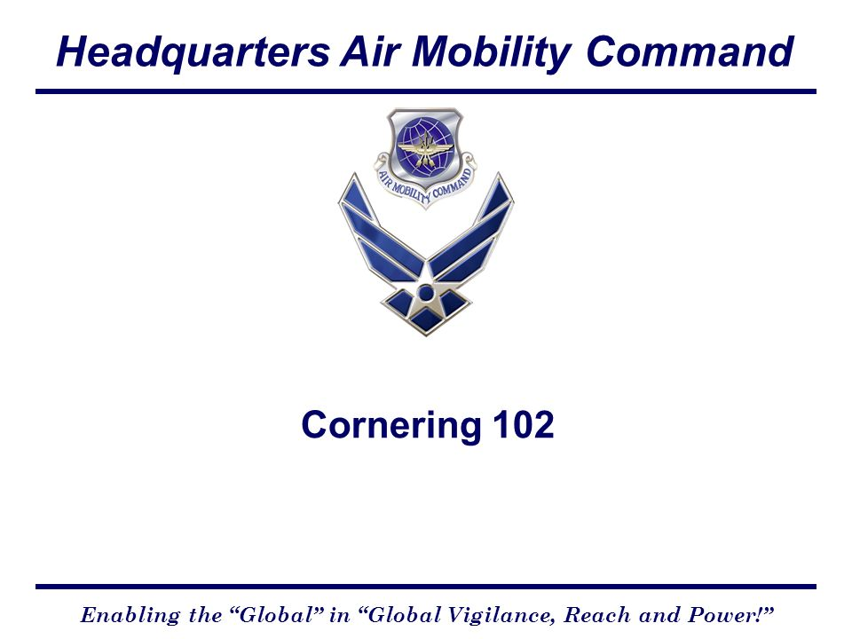 Headquarters Air Mobility Command Enabling the Global in Global Vigilance, Reach and Power.