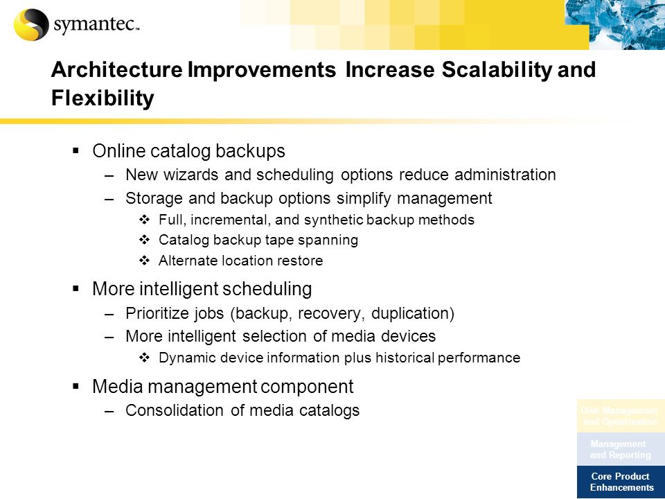Architecture Improvements Increase Scalability and Flexibility Online catalog backups –New wizards and scheduling options reduce administration –Stora