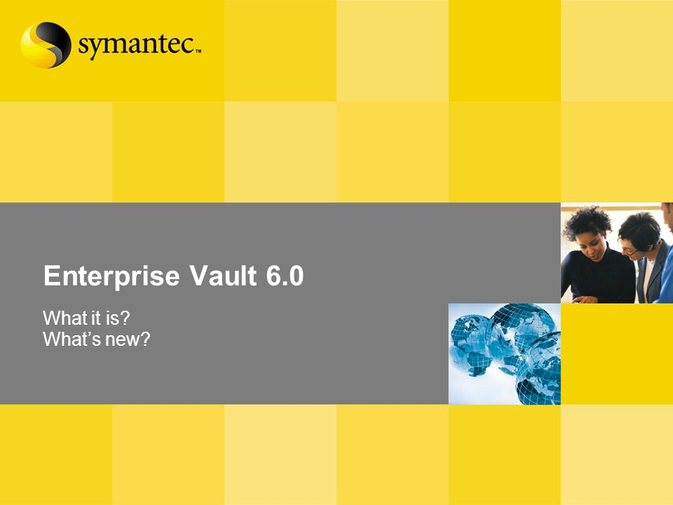 Enterprise Vault 6.0 Overview Enterprise Vault 6.0 What it is? Whats new?
