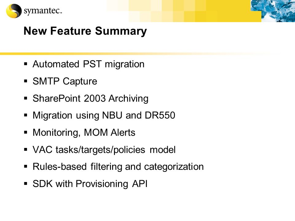 New Feature Summary Automated PST migration SMTP Capture SharePoint 2003 Archiving Migration using NBU and DR550 Monitoring, MOM Alerts VAC tasks/targ