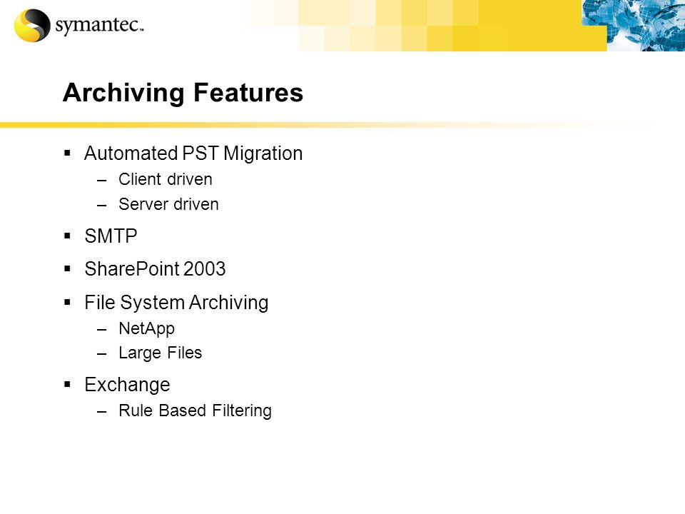 Archiving Features Automated PST Migration –Client driven –Server driven SMTP SharePoint 2003 File System Archiving –NetApp –Large Files Exchange –Rul