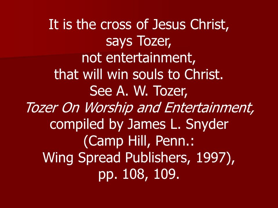 It is the cross of Jesus Christ, says Tozer, not entertainment, that will win souls to Christ. See A. W. Tozer, Tozer On Worship and Entertainment, co