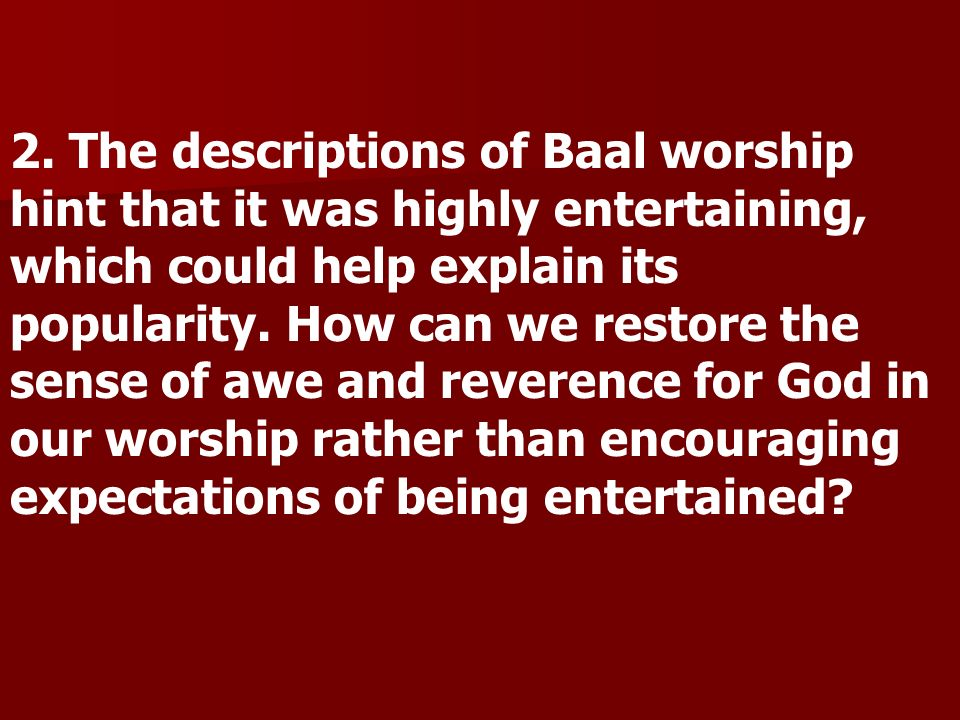 2. The descriptions of Baal worship hint that it was highly entertaining, which could help explain its popularity. How can we restore the sense of awe