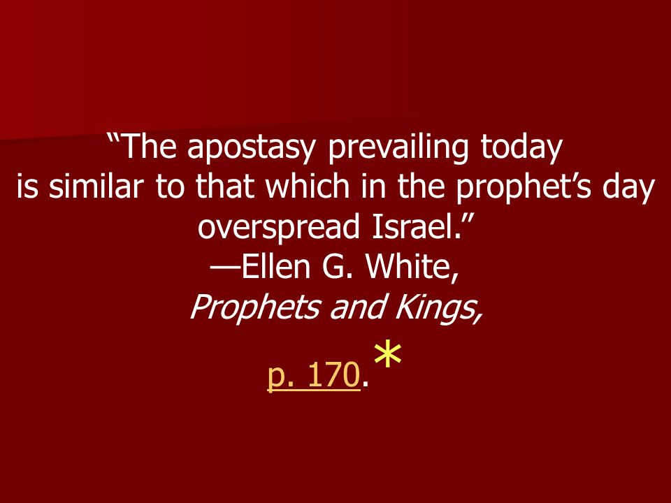 The apostasy prevailing today is similar to that which in the prophets day overspread Israel. Ellen G. White, Prophets and Kings, p. 170p. 170. *