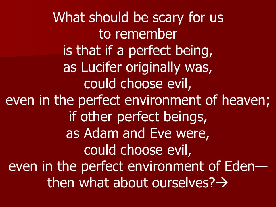 What should be scary for us to remember is that if a perfect being, as Lucifer originally was, could choose evil, even in the perfect environment of h
