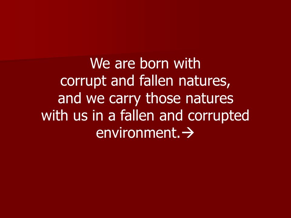 We are born with corrupt and fallen natures, and we carry those natures with us in a fallen and corrupted environment.