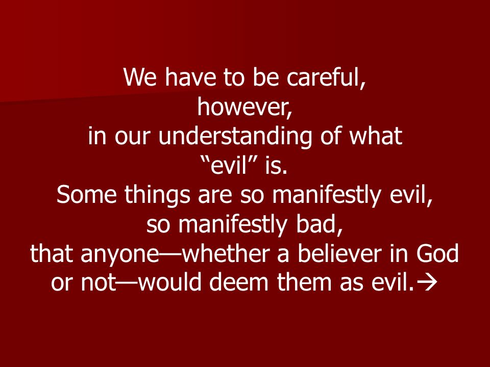 We have to be careful, however, in our understanding of what evil is. Some things are so manifestly evil, so manifestly bad, that anyonewhether a beli