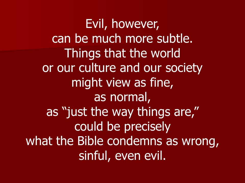 Evil, however, can be much more subtle. Things that the world or our culture and our society might view as fine, as normal, as just the way things are