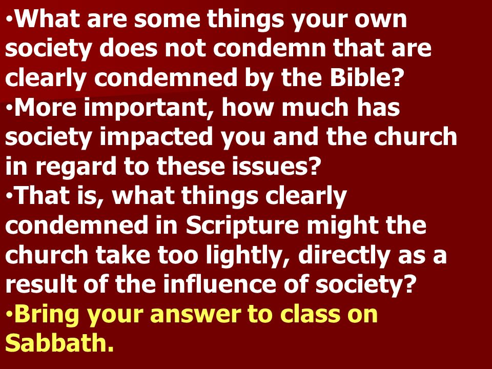 What are some things your own society does not condemn that are clearly condemned by the Bible? More important, how much has society impacted you and