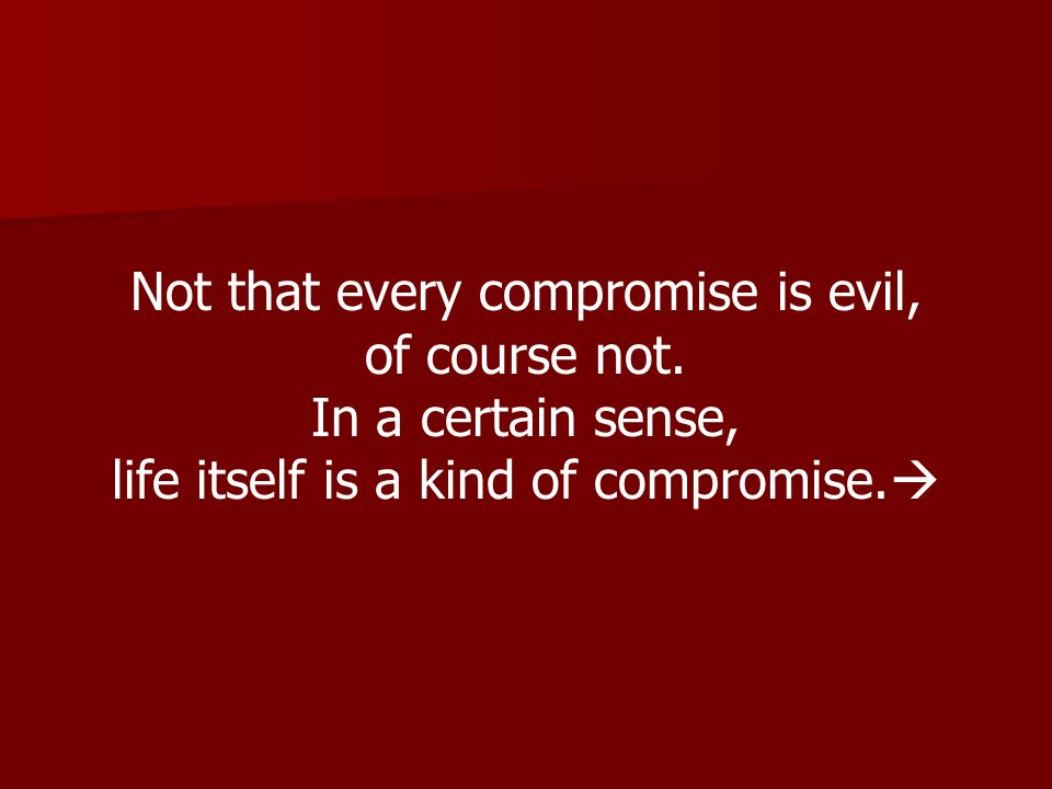 Not that every compromise is evil, of course not. In a certain sense, life itself is a kind of compromise.