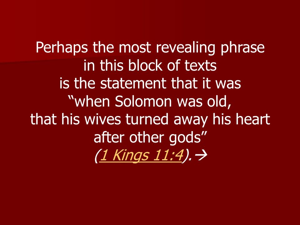 Perhaps the most revealing phrase in this block of texts is the statement that it was when Solomon was old, that his wives turned away his heart after