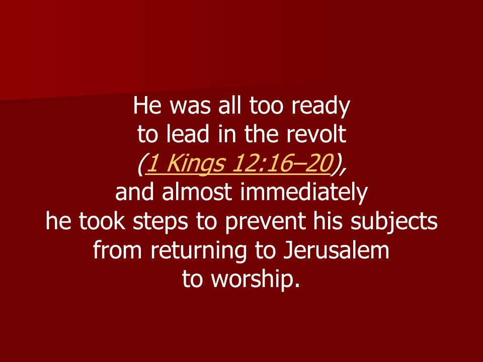 He was all too ready to lead in the revolt (1 Kings 12:16–20),1 Kings 12:16–20 and almost immediately he took steps to prevent his subjects from retur