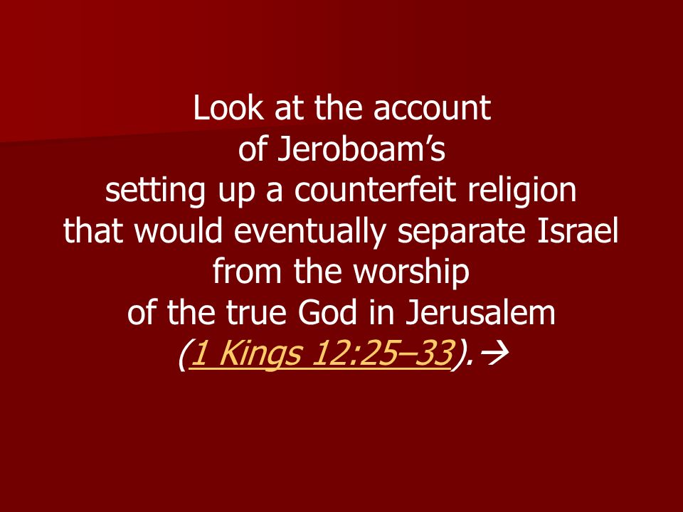 Look at the account of Jeroboams setting up a counterfeit religion that would eventually separate Israel from the worship of the true God in Jerusalem