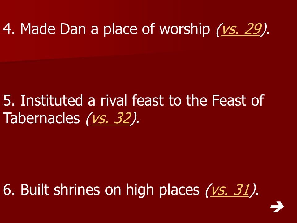 4. Made Dan a place of worship (vs. 29).vs. 29 5. Instituted a rival feast to the Feast of Tabernacles (vs. 32).vs. 32 6. Built shrines on high places