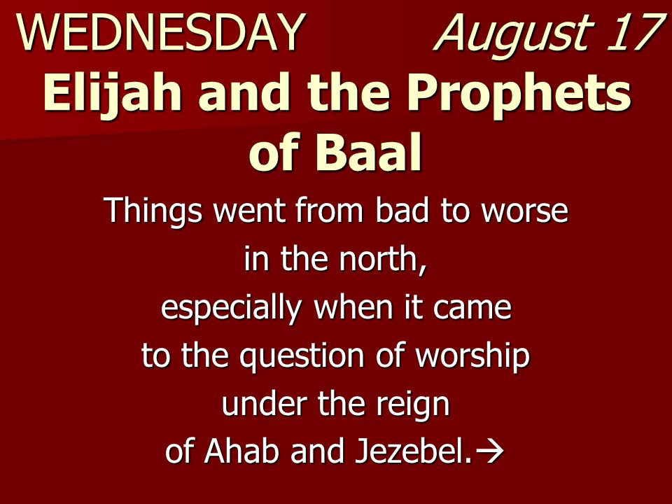 WEDNESDAY August 17 Elijah and the Prophets of Baal Things went from bad to worse in the north, especially when it came to the question of worship und