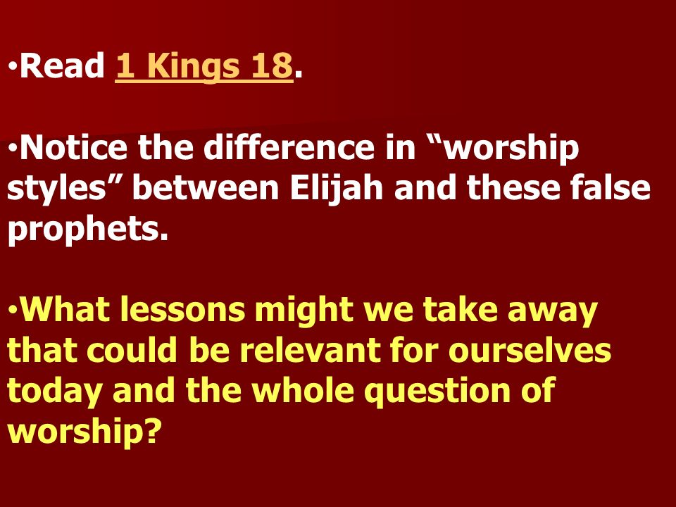 Read 1 Kings 18.1 Kings 18 Notice the difference in worship styles between Elijah and these false prophets. What lessons might we take away that could
