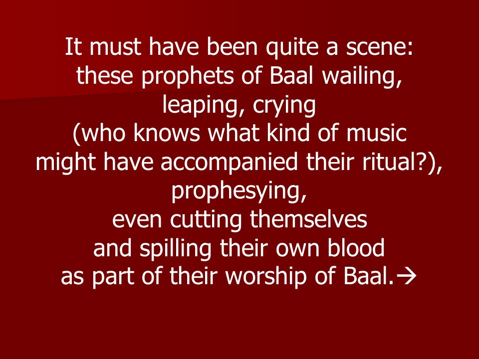 It must have been quite a scene: these prophets of Baal wailing, leaping, crying (who knows what kind of music might have accompanied their ritual?),