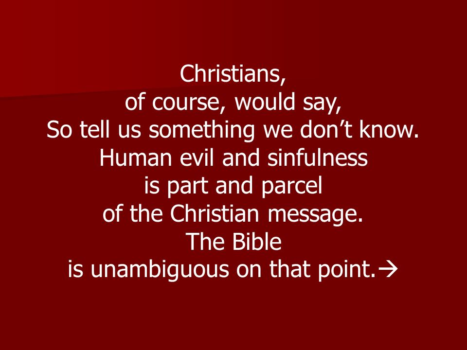 Christians, of course, would say, So tell us something we dont know. Human evil and sinfulness is part and parcel of the Christian message. The Bible