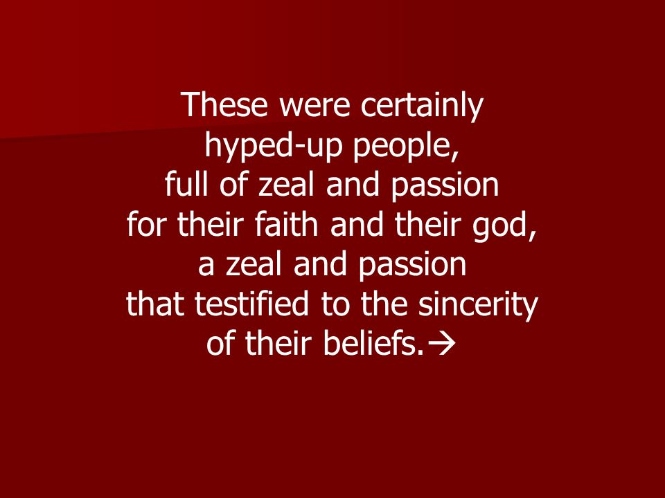 These were certainly hyped-up people, full of zeal and passion for their faith and their god, a zeal and passion that testified to the sincerity of th