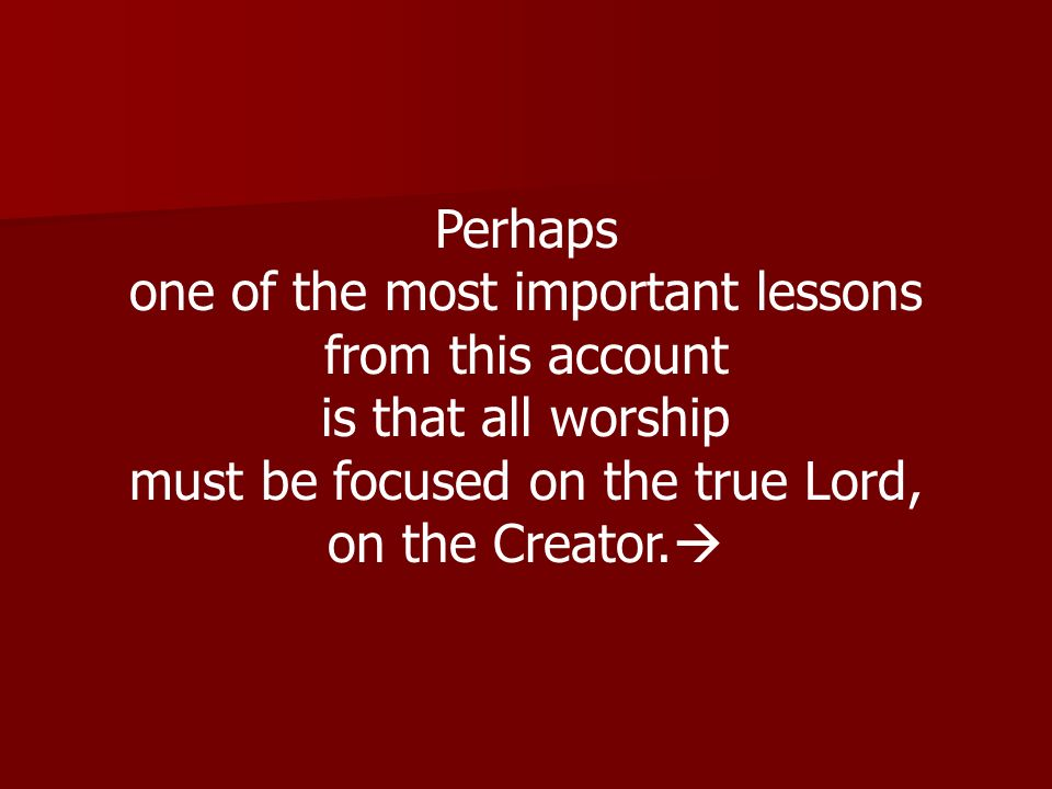 Perhaps one of the most important lessons from this account is that all worship must be focused on the true Lord, on the Creator.