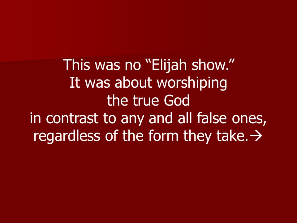 This was no Elijah show. It was about worshiping the true God in contrast to any and all false ones, regardless of the form they take.